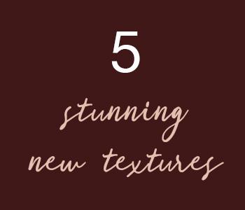 5 Stunning Textures